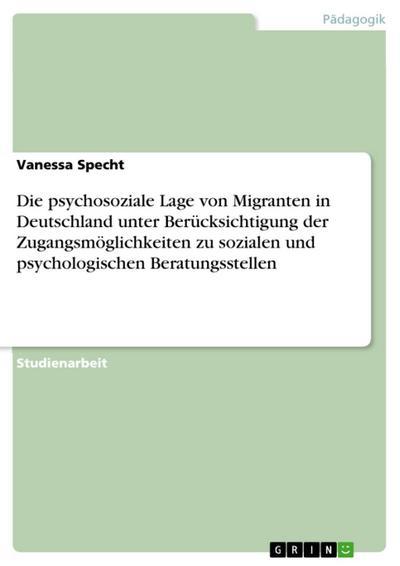 Die psychosoziale Lage von Migranten in Deutschland unter Berücksichtigung der Zugangsmöglichkeiten zu sozialen und psychologischen Beratungsstellen