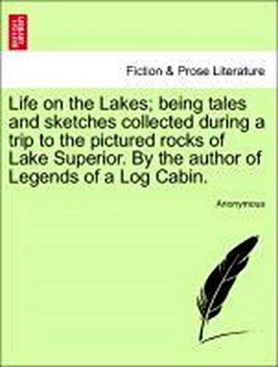 Life on the Lakes; being tales and sketches collected during a trip to the pictured rocks of Lake Superior. By the author of Legends of a Log Cabin. Vol. II.