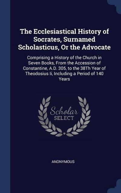 The Ecclesiastical History of Socrates, Surnamed Scholasticus, or the Advocate: Comprising a History of the Church in Seven Books, from the Accession