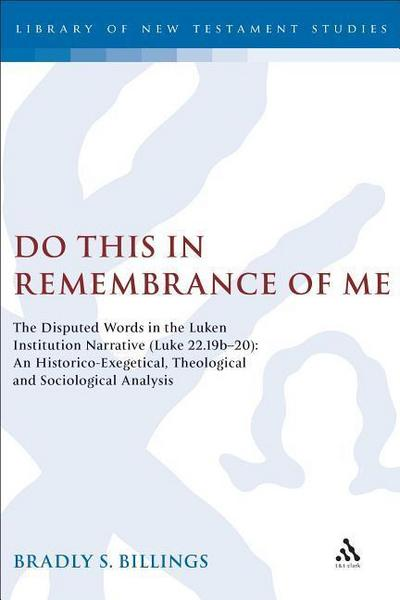 Do This in Remembrance of Me: The Disputed Words in the Lukan Institution Narrative (Luke 22.19b-20): An Historico-Exegetical, Theological and Socio