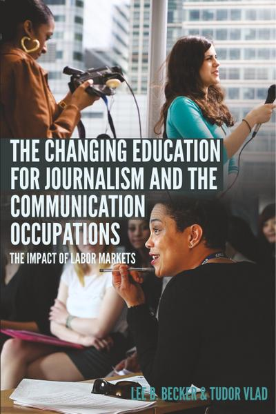 The Changing Education for Journalism and the Communication Occupations: The Impact of Labor Markets (Mass Communication and Journalism, Band 22)