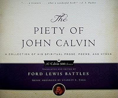 The Piety of John Calvin: A Collection of His Spiritual Prose, Poems, and Hymns