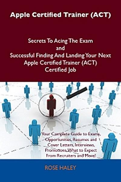 Apple Certified Trainer (ACT) Secrets To Acing The Exam and Successful Finding And Landing Your Next Apple Certified Trainer (ACT) Certified Job