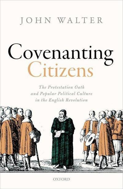 Covenanting Citizens: The Protestation Oath and Popular Political Culture in the English Revolution