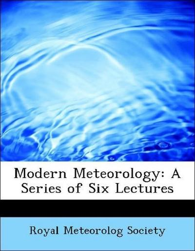 Modern Meteorology: A Series of Six Lectures