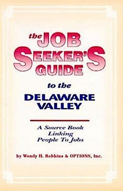 The Job Seeker's Guide to the Delaware Valley: A Source Book Linking People to Jobs