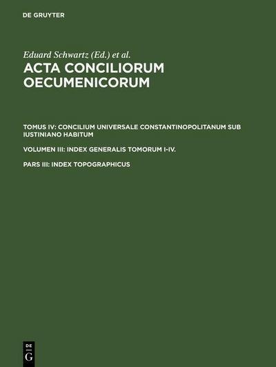 Acta conciliorum oecumenicorum. Concilium Universale Constantinopolitanum sub Iustiniano habitum. Index Generalis Tomorum I-IV. Tomus IV. Volumen III. Pars III