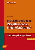 Der Gärtner 2. Prüfungsvorbereitung Zierpflanzenbau, Friedhofsgärtnerei. Abschlussprüfung