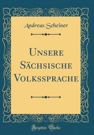 Unsere Sächsische Volkssprache (Classic Reprint)