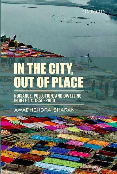 In the City, Out of Place: Nuisance, Pollution, and Dwelling in Delhi, C. 1850-2000
