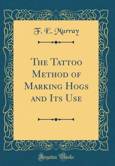 The Tattoo Method of Marking Hogs and Its Use (Classic Reprint)