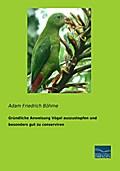Gründliche Anweisung Vögel auszustopfen und besonders gut zu conserviren