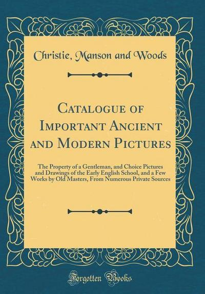 Catalogue of Important Ancient and Modern Pictures: The Property of a Gentleman, and Choice Pictures and Drawings of the Early English School, and a F
