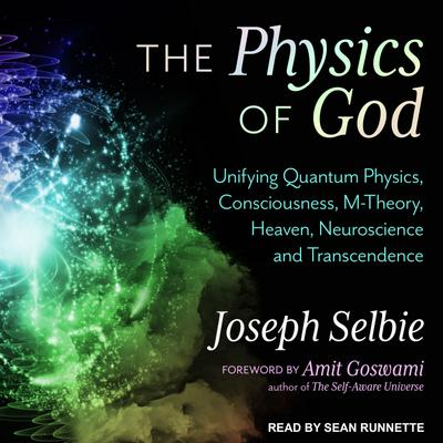 The Physics of God: Unifying Quantum Physics, Consciousness, M-Theory, Heaven, Neuroscience and Transcendence