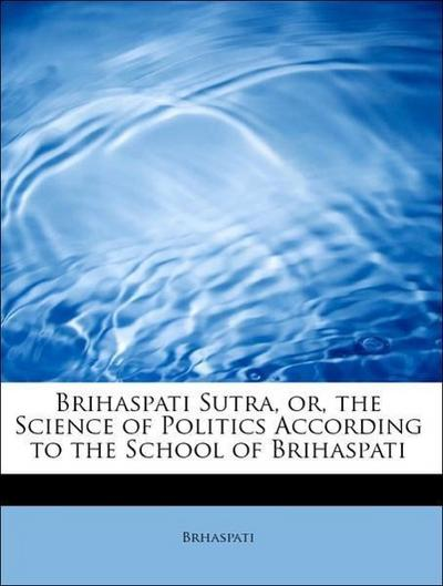 Brihaspati Sutra, or, the Science of Politics According to the School of Brihaspati