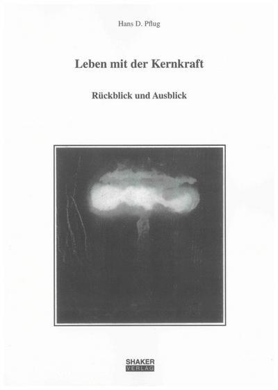 Leben mit der Kernkraft: Rückblick und Ausblick (Berichte aus der Geowissenschaft)