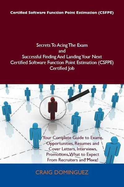 Certified Software Function Point Estimation (CSFPE) Secrets To Acing The Exam and Successful Finding And Landing Your Next Certified Software Function Point Estimation (CSFPE) Certified Job