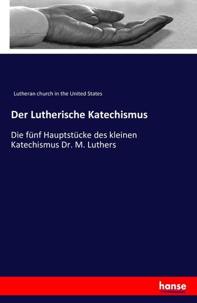 Der Lutherische Katechismus: Die fünf Hauptstücke des kleinen Katechismus Dr. M. Luthers
