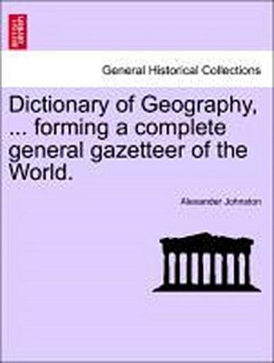 Dictionary of Geography, ... forming a complete general gazetteer of the World.