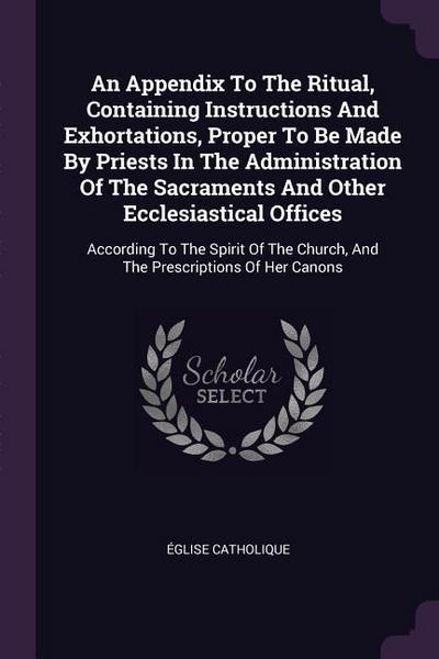 An Appendix to the Ritual, Containing Instructions and Exhortations, Proper to Be Made by Priests in the Administration of the Sacraments and Other Ec