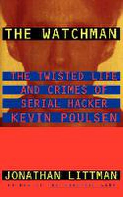 The Watchman: The Twisted Life and Crimes of Serial Hacker Kevin Poulsen