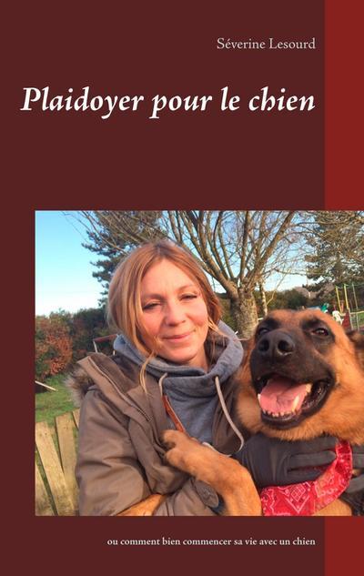 Plaidoyer pour le chien: ou comment bien commencer sa vie avec un chien
