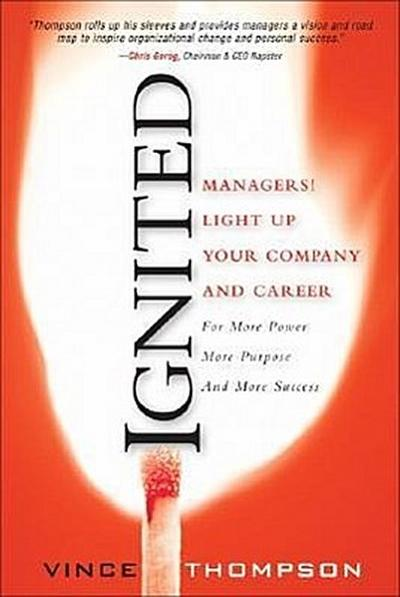 Ignited: Managers! Light Up Your Company and Career for More Power More Purpo...