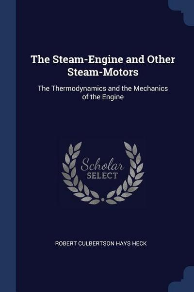 The Steam-Engine and Other Steam-Motors: The Thermodynamics and the Mechanics of the Engine