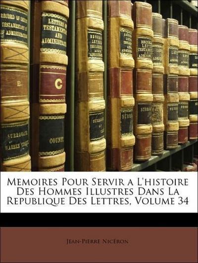 Memoires Pour Servir a L'histoire Des Hommes Illustres Dans La Republique Des Lettres, Volume 34