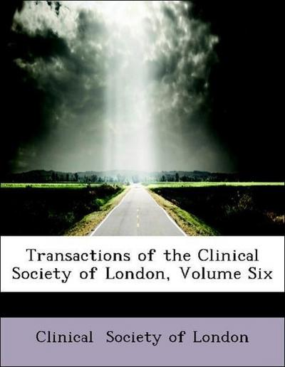 Transactions of the Clinical Society of London, Volume Six
