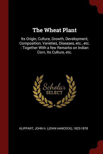The Wheat Plant: Its Origin, Culture, Growth, Development, Composition, Varieties, Diseases, Etc., Etc.: Together with a Few Remarks on