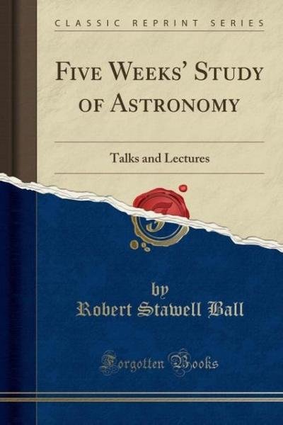 Five Weeks' Study of Astronomy: Talks and Lectures (Classic Reprint)