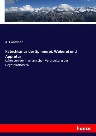 Katechismus der Spinnerei, Weberei und Appretur