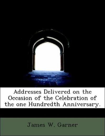 Addresses Delivered on the Occasion of the Celebration of the one Hundredth Anniversary.