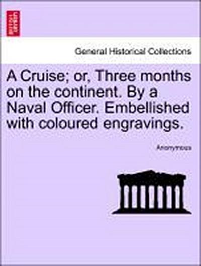 A Cruise; or, Three months on the continent. By a Naval Officer. Embellished with coloured engravings.