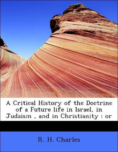 A Critical History of the Doctrine of a Future life in Israel, in Judaism , and in Christianity : or