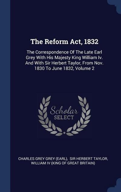 The Reform ACT, 1832: The Correspondence of the Late Earl Grey with His Majesty King William IV. and with Sir Herbert Taylor, from Nov. 1830