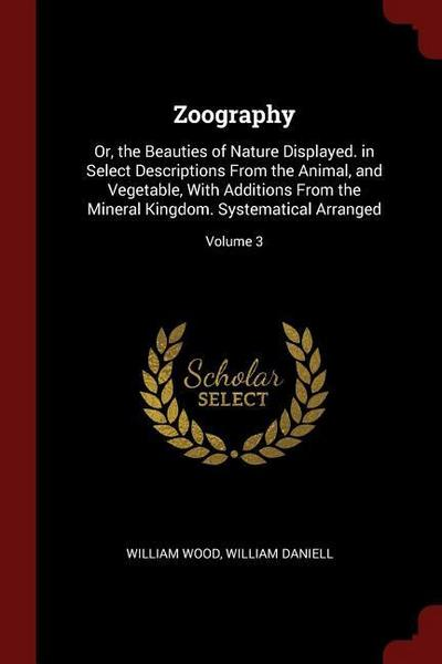 Zoography: Or, the Beauties of Nature Displayed. in Select Descriptions from the Animal, and Vegetable, with Additions from the M