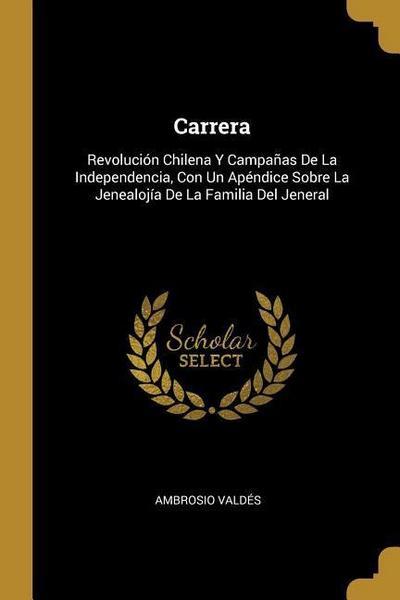Carrera: Revolución Chilena Y Campañas de la Independencia, Con Un Apéndice Sobre La Jenealojía de la Familia del Jeneral