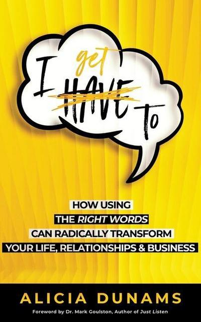 'i Get To': How Using the Right Words Can Radically Transform Your Life, Relationships & Business