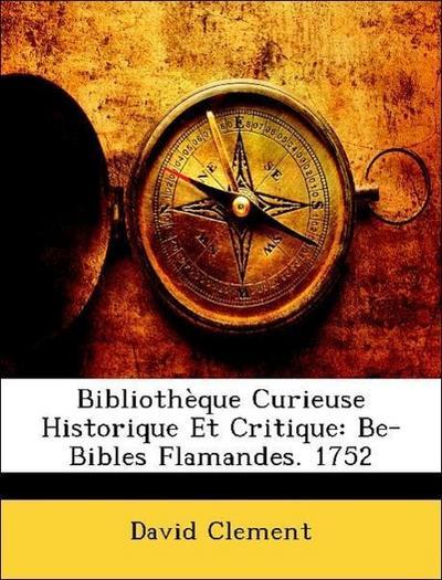 Bibliothèque Curieuse Historique Et Critique: Be-Bibles Flamandes. 1752