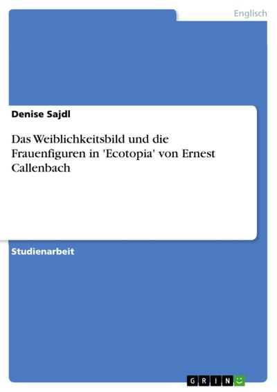 Das Weiblichkeitsbild und die Frauenfiguren in 'Ecotopia' von Ernest Callenbach