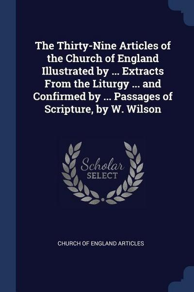 The Thirty-Nine Articles of the Church of England Illustrated by ... Extracts from the Liturgy ... and Confirmed by ... Passages of Scripture, by W. W