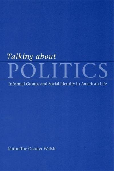 Talking about Politics: Informal Groups and Social Identity in American Life