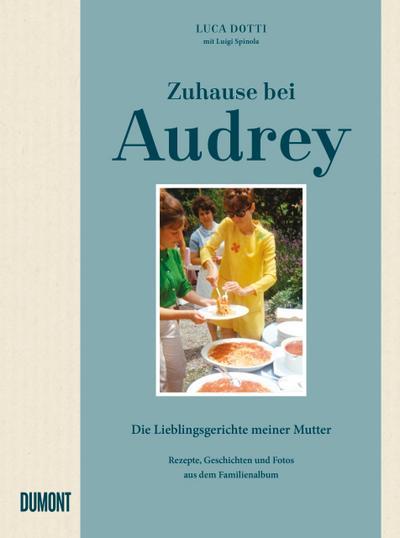 Zuhause bei Audrey: Die Lieblingsgerichte meiner Mutter. Rezepte, Geschichten und Fotos aus dem Familienalbum