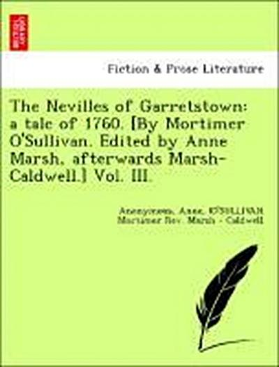 The Nevilles of Garretstown: a tale of 1760. [By Mortimer O'Sullivan. Edited by Anne Marsh, afterwards Marsh-Caldwell.] Vol. III.