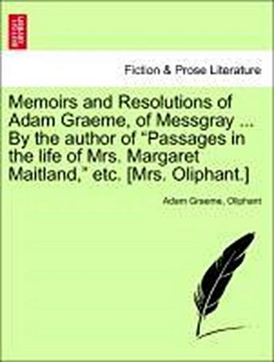 Memoirs and Resolutions of Adam Graeme, of Messgray ... By the author of 'Passages in the life of Mrs. Margaret Maitland,' etc. [Mrs. Oliphant.]