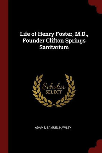 Life of Henry Foster, M.D., Founder Clifton Springs Sanitarium