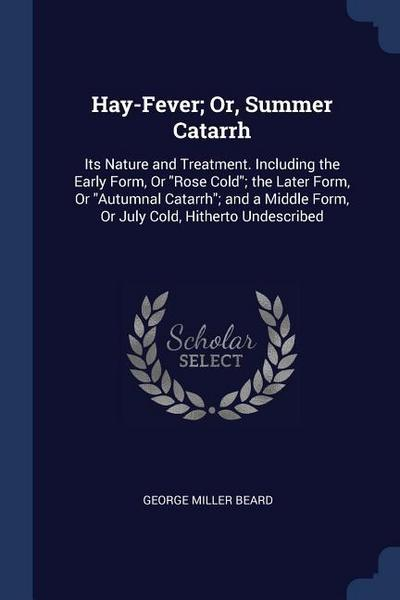 Hay-Fever; Or, Summer Catarrh: Its Nature and Treatment. Including the Early Form, or Rose Cold; The Later Form, or Autumnal Catarrh; And a Middle Fo