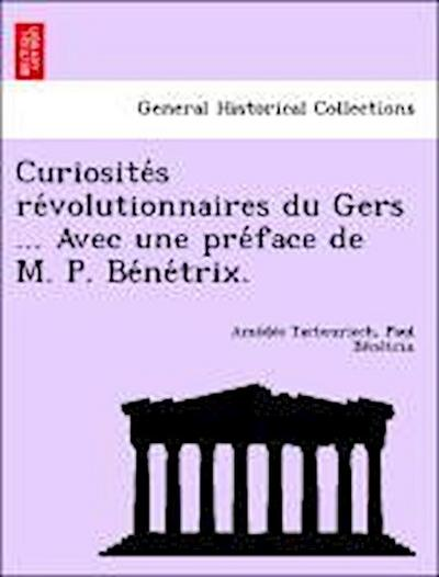 Curiosite´s re´volutionnaires du Gers ... Avec une pre´face de M. P. Be´ne´trix.